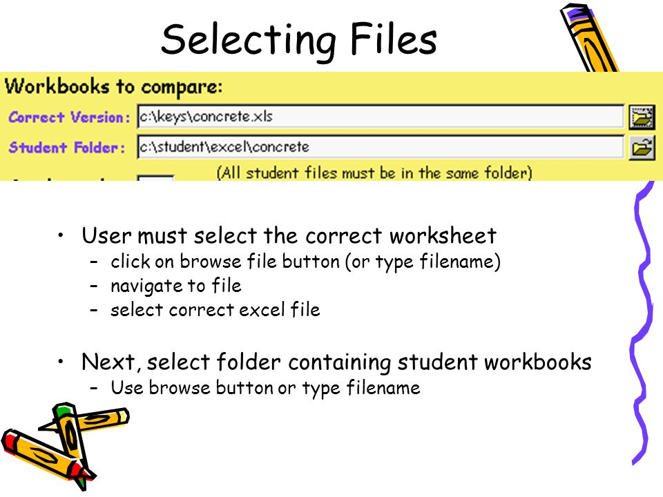 Selecting Files User must select the correct worksheet –click on browse file button (or type filename) –navigate to file –select correct excel file Next, select folder containing student workbooks –Use browse button or type filename