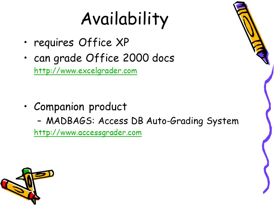 Availability requires Office XP can grade Office 2000 docs http://www.excelgrader.com Companion product –MADBAGS: Access DB Auto-Grading System http://www.accessgrader.com