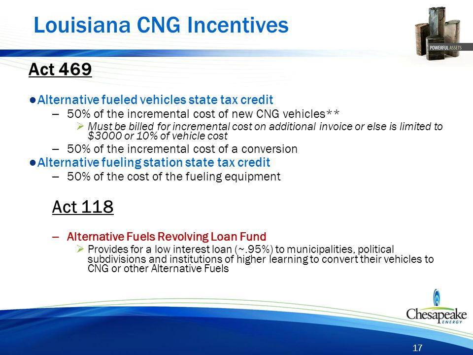 17 Louisiana CNG Incentives Act 469 ● Alternative fueled vehicles state tax credit – 50% of the incremental cost of new CNG vehicles**  Must be bille
