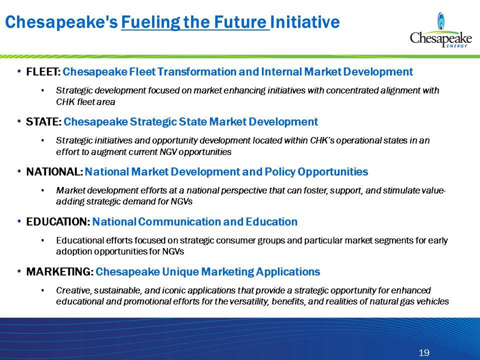 19 Chesapeake's Fueling the Future Initiative FLEET: Chesapeake Fleet Transformation and Internal Market Development Strategic development focused on