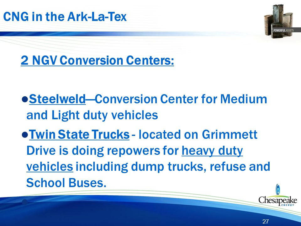 27 2 NGV Conversion Centers: ● Steelweld—Conversion Center for Medium and Light duty vehicles ● Twin State Trucks - located on Grimmett Drive is doing