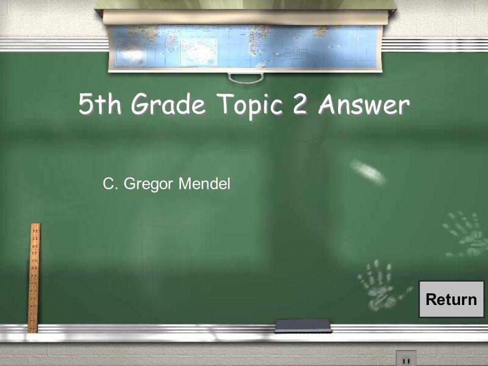 5th Grade Topic 2 Answer C. Gregor Mendel Return