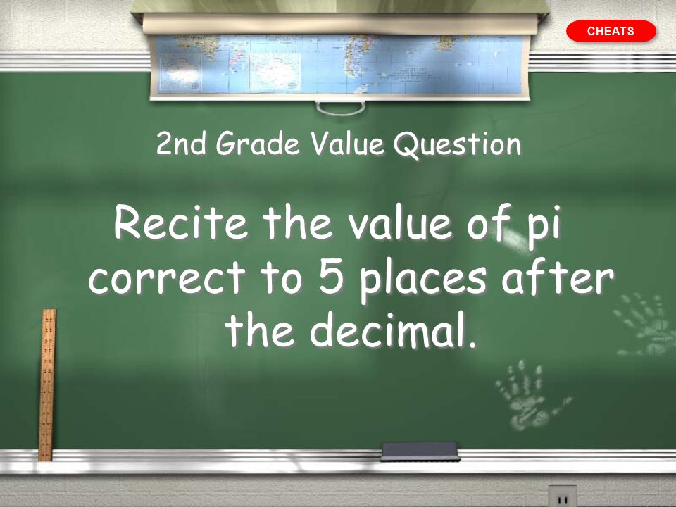 2nd Grade Value Question Recite the value of pi correct to 5 places after the decimal. CHEATS