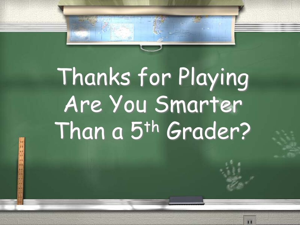 Thanks for Playing Are You Smarter Than a 5 th Grader?