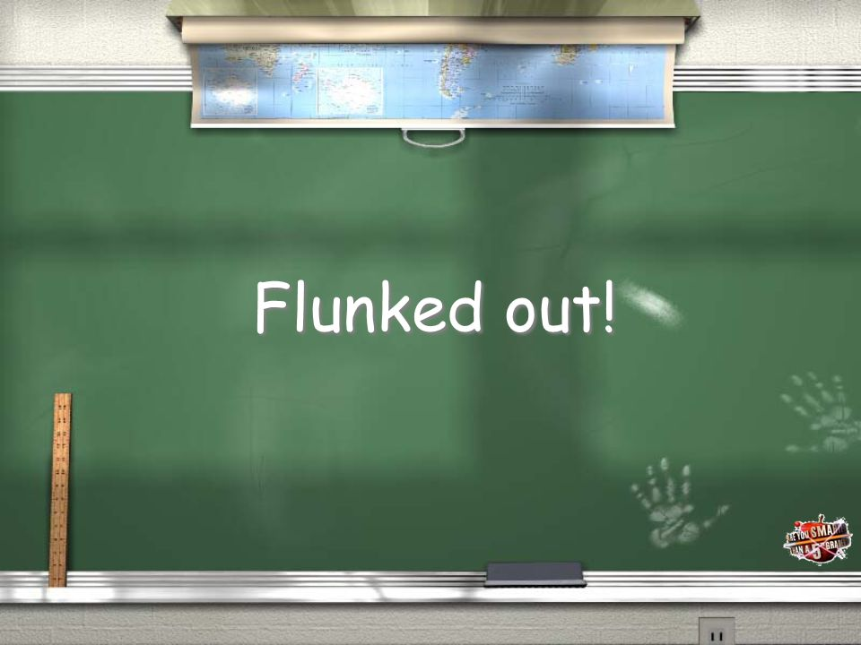 Flunked out!