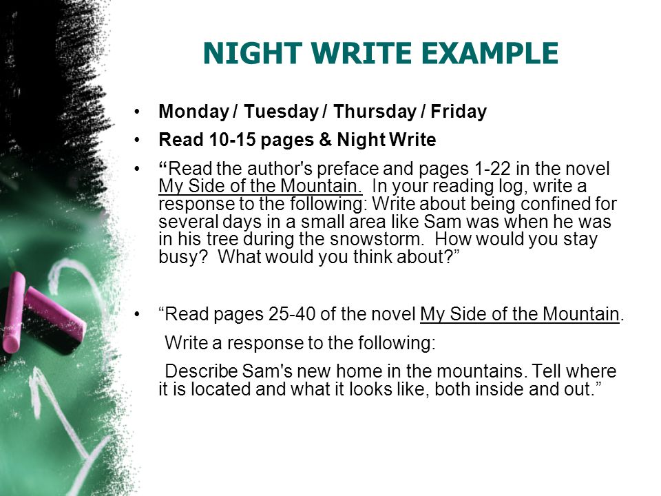 NIGHT WRITE EXAMPLE Monday / Tuesday / Thursday / Friday Read 10-15 pages & Night Write Read the author s preface and pages 1-22 in the novel My Side of the Mountain.