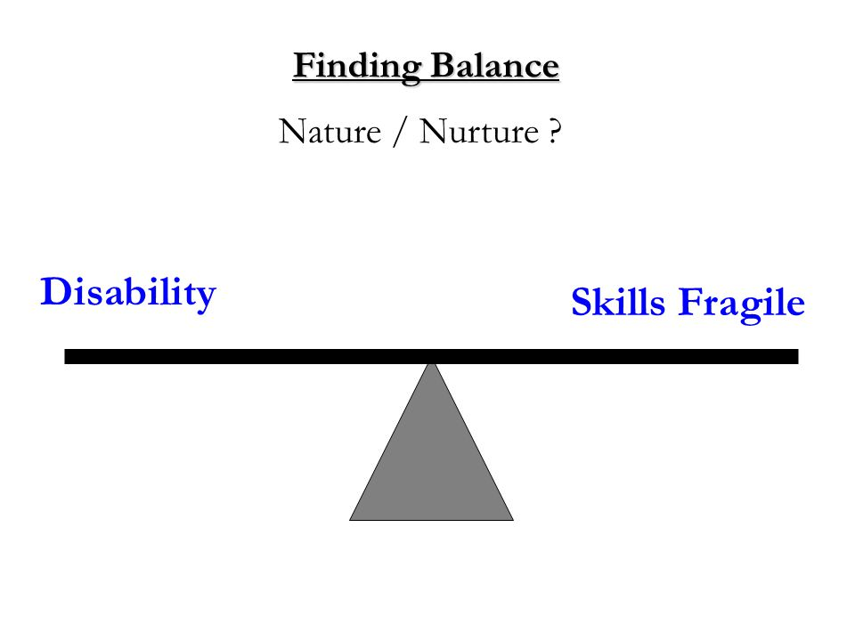 Finding Balance Disability Nature / Nurture Skills Fragile
