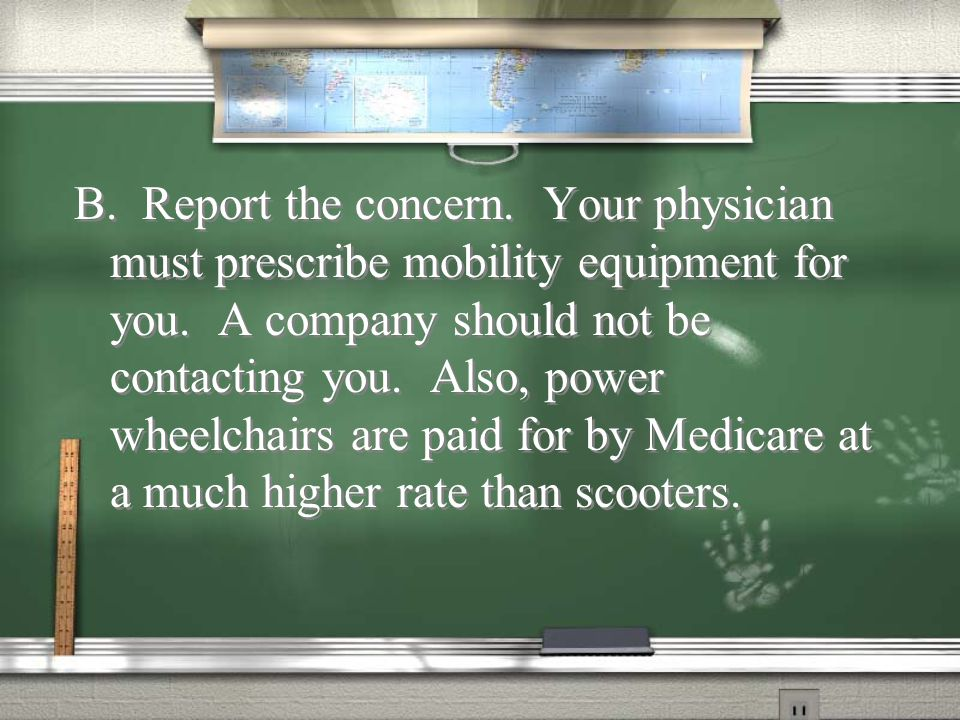 A.Do nothing. Medicare considers scooters power wheelchairs.