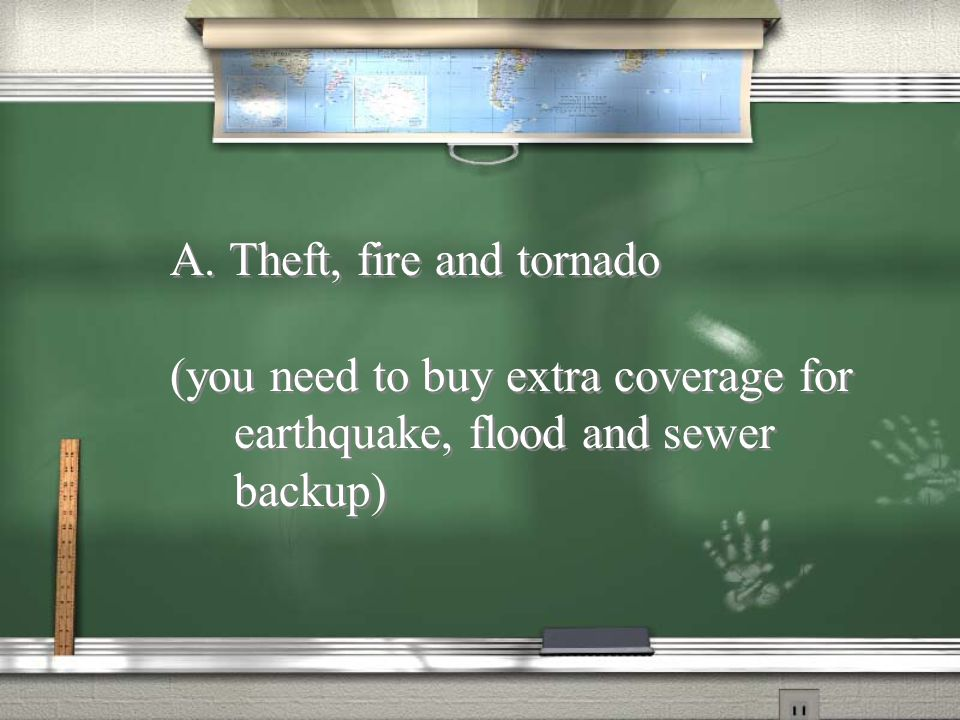 A standard homeowners policy covers: 22.A. Theft, fire and tornado B.