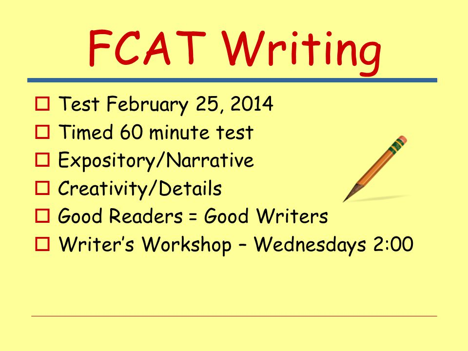 FCAT Writing  Test February 25, 2014  Timed 60 minute test  Expository/Narrative  Creativity/Details  Good Readers = Good Writers  Writer's Work