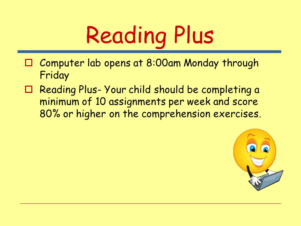 Reading Plus  Computer lab opens at 8:00am Monday through Friday  Reading Plus- Your child should be completing a minimum of 10 assignments per week