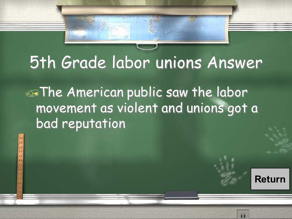 5th Grade labor unions Answer / The American public saw the labor movement as violent and unions got a bad reputation Return