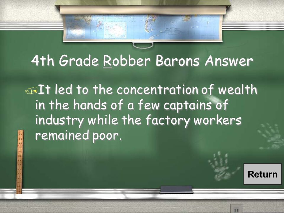 4th Grade Robber Barons AnswerR 4th Grade Robber Barons AnswerR / It led to the concentration of wealth in the hands of a few captains of industry while the factory workers remained poor.