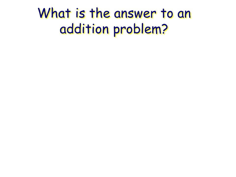 What is the answer to an addition problem?