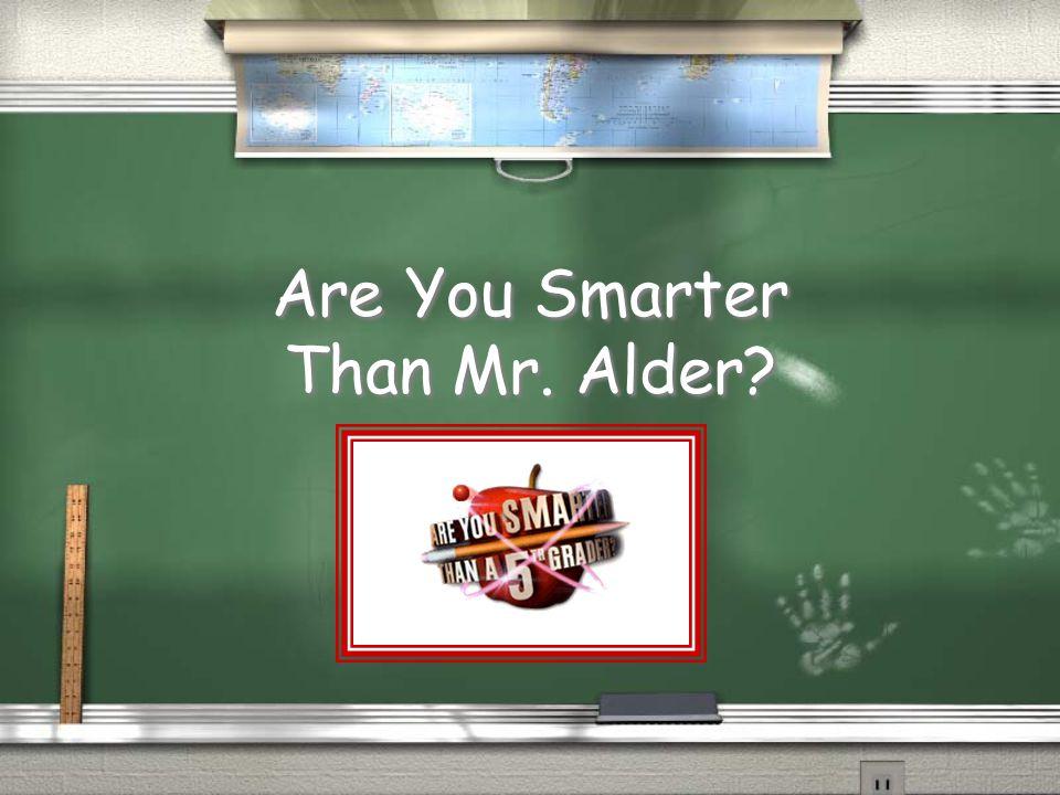Are You Smarter Than Mr. Alder?