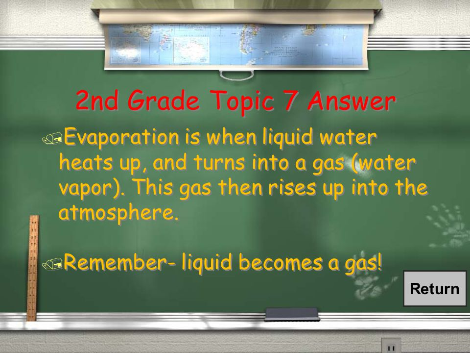 2nd Grade Topic 7 Question / Explain the process of evaporation. Be as descriptive as possible!