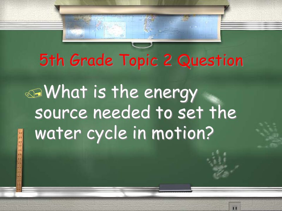 5th Grade Topic 2 Question / What is the energy source needed to set the water cycle in motion?