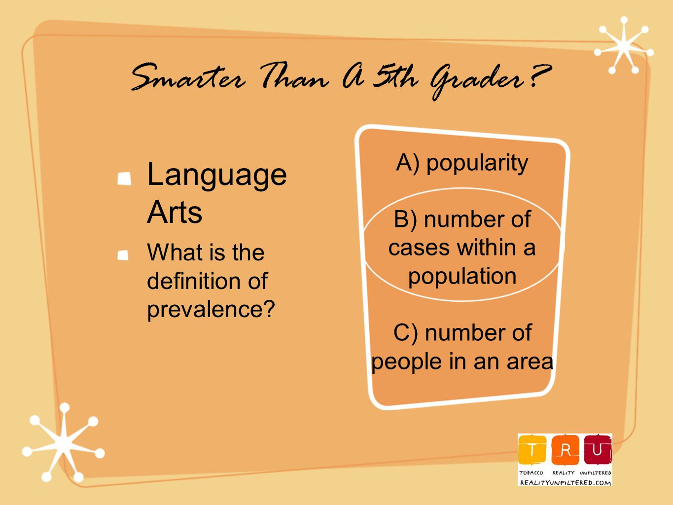 Smarter Than A 5th Grader. Language Arts What is the definition of prevalence.