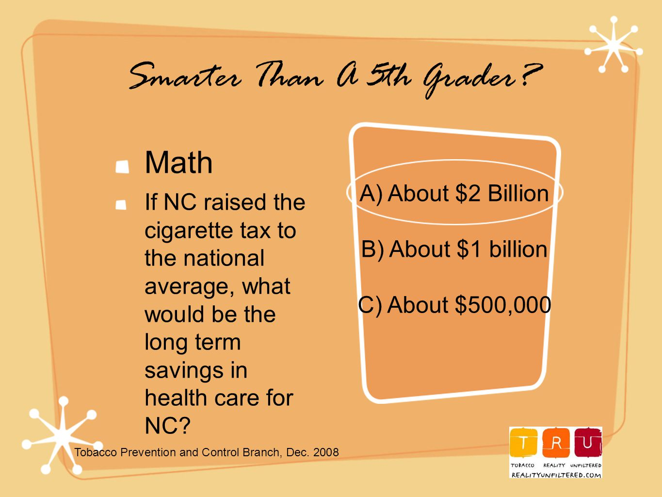 Smarter Than A 5th Grader? Math If NC raised the cigarette tax to the national average, what would be the long term savings in health care for NC? A)