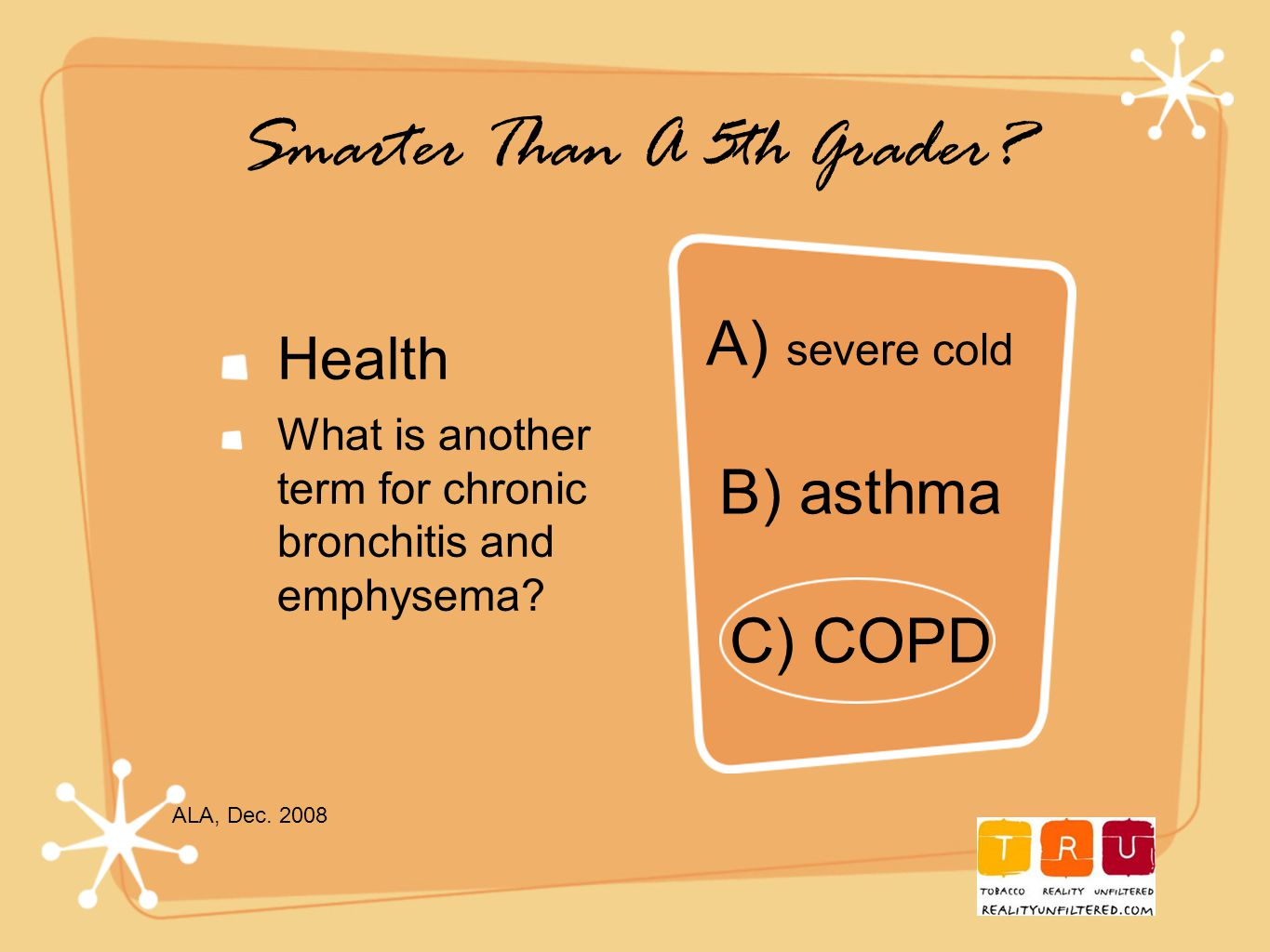 Smarter Than A 5th Grader. Health What is another term for chronic bronchitis and emphysema.