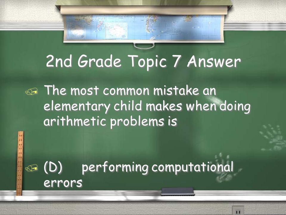 2nd Grade Topic 7 Question / The most common mistake an elementary child makes when doing arithmetic problems is / (A) being illogical in their logic / (B) applying the wrong problem- solving method / (C)having trouble applying the answer to real life / (D)performing computational errors / The most common mistake an elementary child makes when doing arithmetic problems is / (A) being illogical in their logic / (B) applying the wrong problem- solving method / (C)having trouble applying the answer to real life / (D)performing computational errors