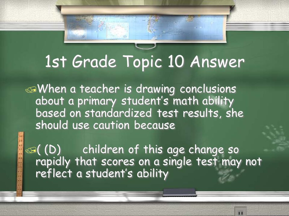 1st Grade Topic 10 Question / When a teacher is drawing conclusions about a primary student's math ability based on standardized test results, she should use caution because / (A)very little research has been done on primary grade children / (B)the population on which these tests are standardized are older children, not primary grade children / (C)the current standardized tests are invalid : in the skills they test / (D)children of this age change so rapidly that scores on a single test may not reflect a student's ability / When a teacher is drawing conclusions about a primary student's math ability based on standardized test results, she should use caution because / (A)very little research has been done on primary grade children / (B)the population on which these tests are standardized are older children, not primary grade children / (C)the current standardized tests are invalid : in the skills they test / (D)children of this age change so rapidly that scores on a single test may not reflect a student's ability