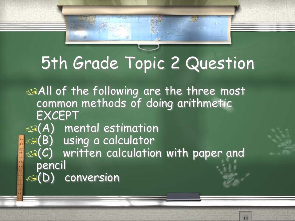 5th Grade Topic 2 Question / All of the following are the three most common methods of doing arithmetic EXCEPT / (A) mental estimation / (B) using a calculator / (C) written calculation with paper and pencil / (D) conversion / All of the following are the three most common methods of doing arithmetic EXCEPT / (A) mental estimation / (B) using a calculator / (C) written calculation with paper and pencil / (D) conversion