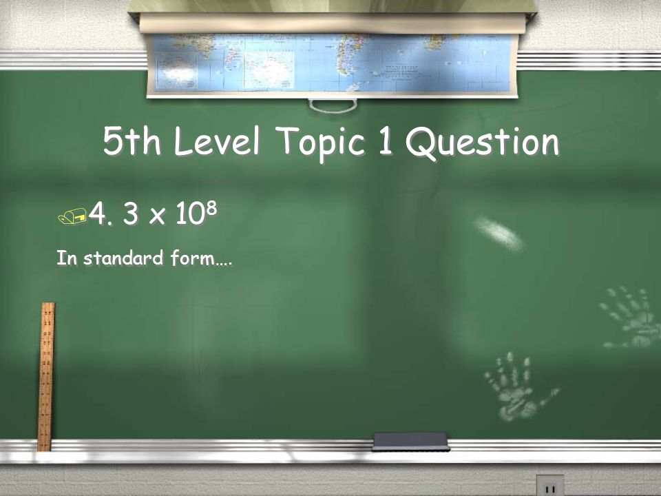 5th Level Topic 1 Question / 4. 3 x 10 8 In standard form…. / 4. 3 x 10 8 In standard form….