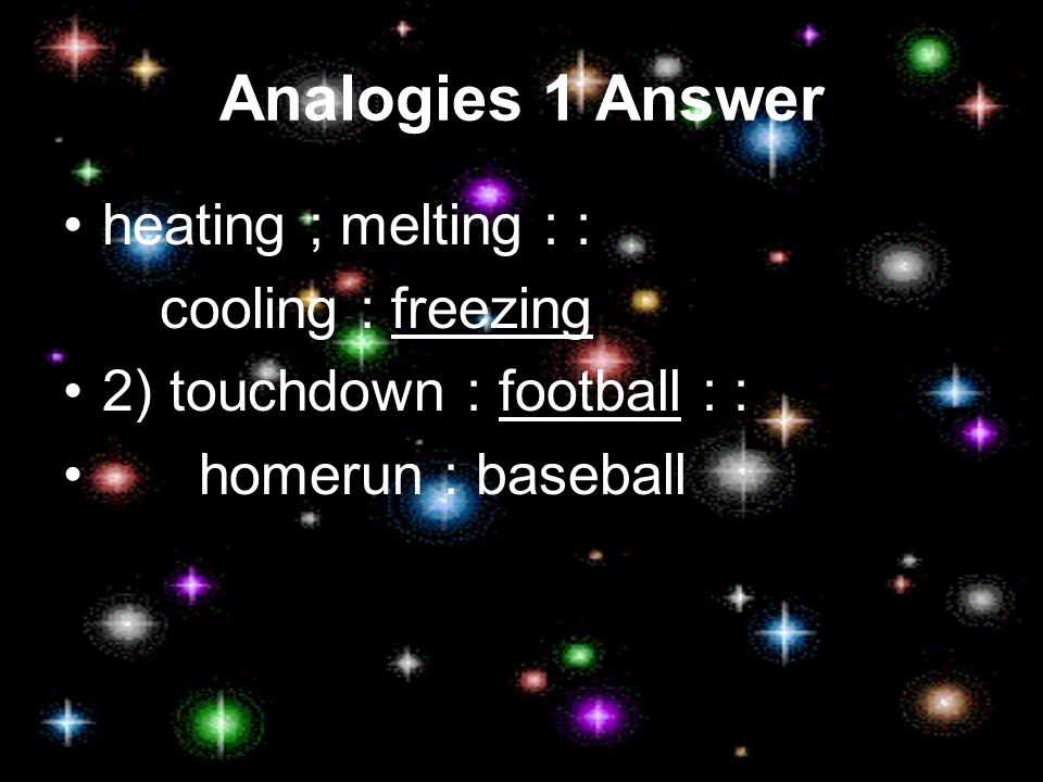 Analogies 1 heating ; melting : : cooling : _________ 2) touchdown : ________: : homerun : baseball