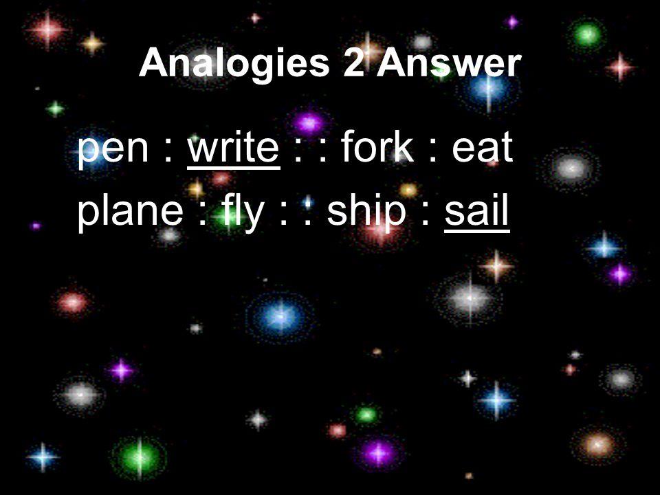 Analogies 2 Answer pen : write : : fork : eat plane : fly : : ship : sail