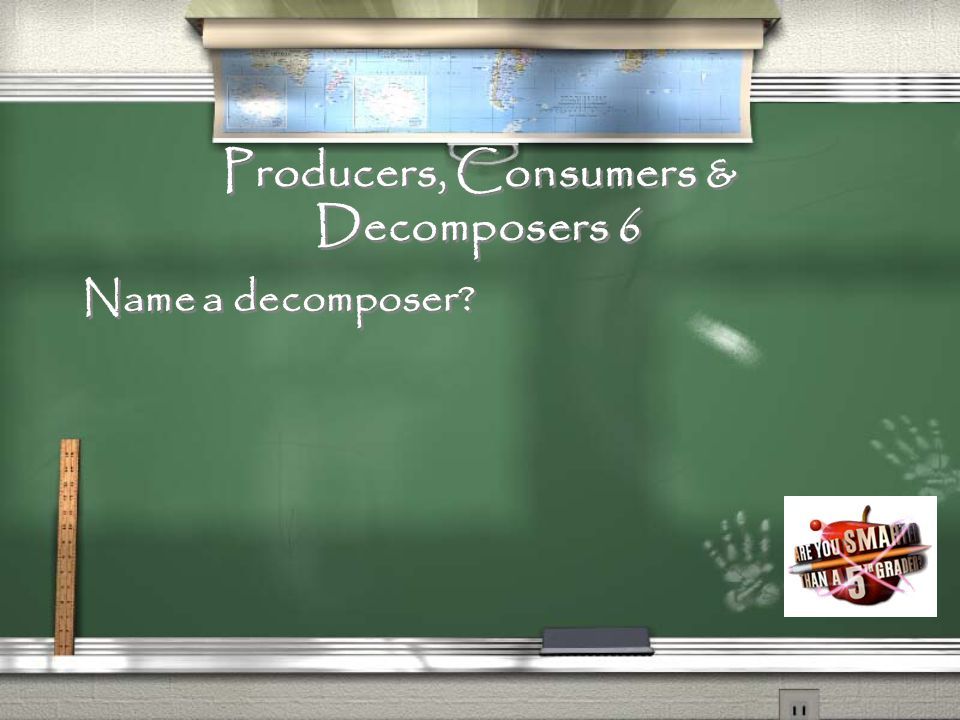Producers, Consumers & Decomposers 5 What are organisms that eat the food producers make or other consumers?