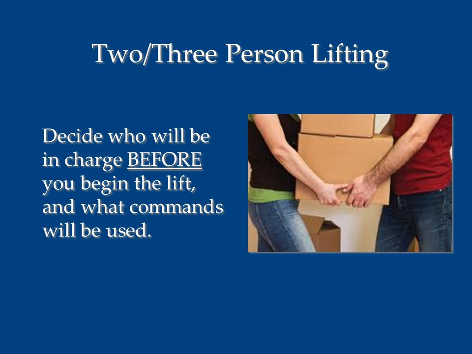 Two/Three Person Lifting Decide who will be in charge BEFORE you begin the lift, and what commands will be used.