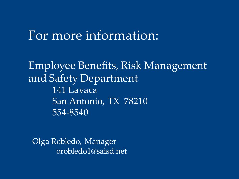 For more information: Employee Benefits, Risk Management and Safety Department 141 Lavaca San Antonio, TX 78210 554-8540 Olga Robledo, Manager orobled