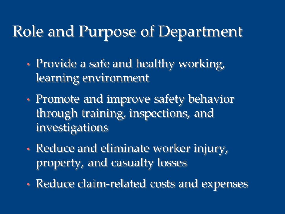 Role and Purpose of Department Provide a safe and healthy working, learning environment Promote and improve safety behavior through training, inspections, and investigations Reduce and eliminate worker injury, property, and casualty losses Reduce claim-related costs and expenses Provide a safe and healthy working, learning environment Promote and improve safety behavior through training, inspections, and investigations Reduce and eliminate worker injury, property, and casualty losses Reduce claim-related costs and expenses