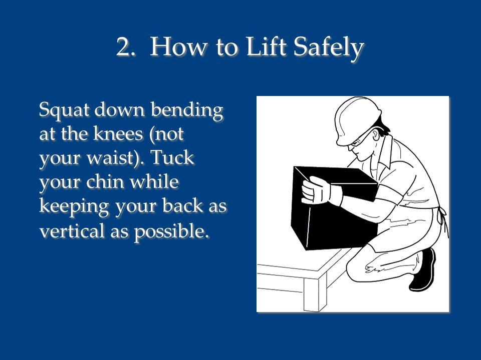 2. How to Lift Safely Squat down bending at the knees (not your waist). Tuck your chin while keeping your back as vertical as possible.