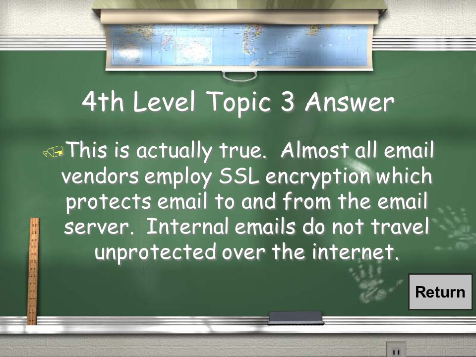 4th Level Topic 3 Question / We use a well known email vendor so internal emails are safe.