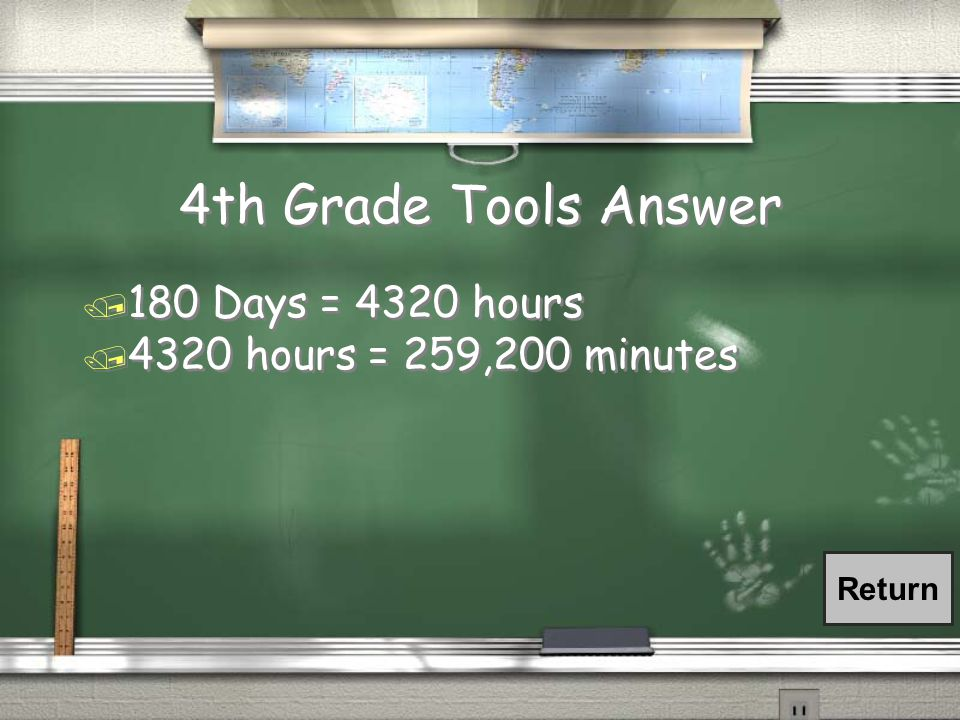 4th Grade Tools Answer / 180 Days = 4320 hours / 4320 hours = 259,200 minutes / 180 Days = 4320 hours / 4320 hours = 259,200 minutes Return