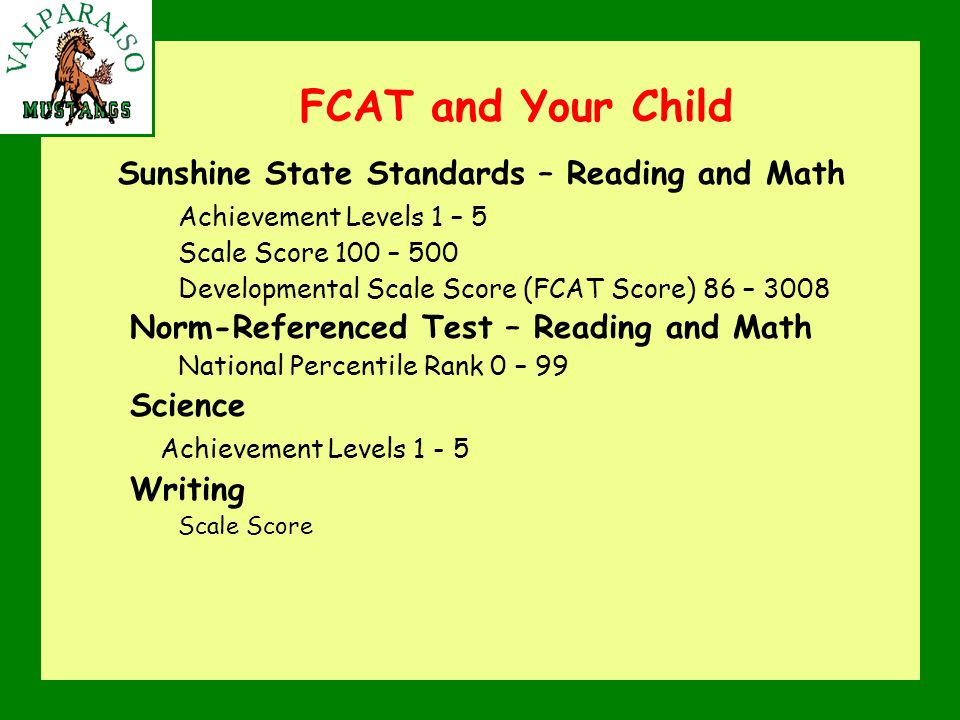 FCAT and Your Child Sunshine State Standards – Reading and Math Achievement Levels 1 – 5 Scale Score 100 – 500 Developmental Scale Score (FCAT Score) 86 – 3008 Norm-Referenced Test – Reading and Math National Percentile Rank 0 – 99 Science Achievement Levels 1 - 5 Writing Scale Score