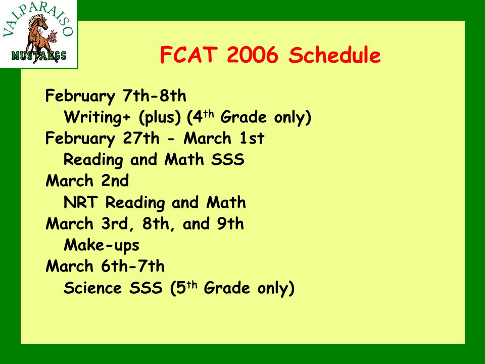 FCAT 2006 Schedule February 7th-8th Writing+ (plus) (4 th Grade only) February 27th - March 1st Reading and Math SSS March 2nd NRT Reading and Math March 3rd, 8th, and 9th Make-ups March 6th-7th Science SSS (5 th Grade only)