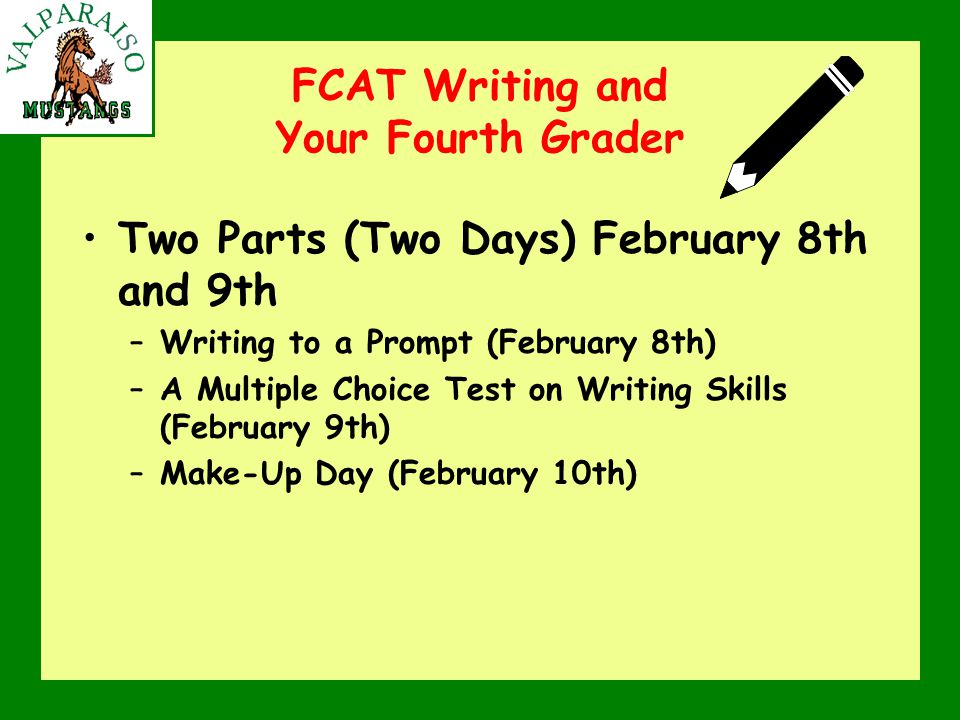 FCAT Writing and Your Fourth Grader Two Parts (Two Days) February 8th and 9th –Writing to a Prompt (February 8th) –A Multiple Choice Test on Writing Skills (February 9th) –Make-Up Day (February 10th)