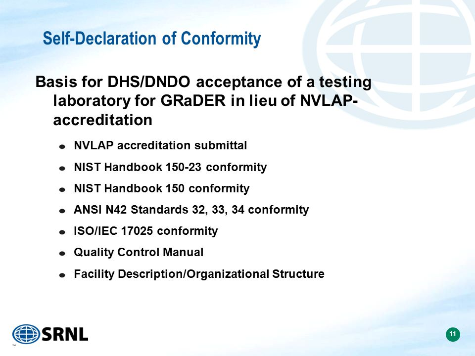 11 Self-Declaration of Conformity Basis for DHS/DNDO acceptance of a testing laboratory for GRaDER in lieu of NVLAP- accreditation NVLAP accreditation submittal NIST Handbook 150-23 conformity NIST Handbook 150 conformity ANSI N42 Standards 32, 33, 34 conformity ISO/IEC 17025 conformity Quality Control Manual Facility Description/Organizational Structure