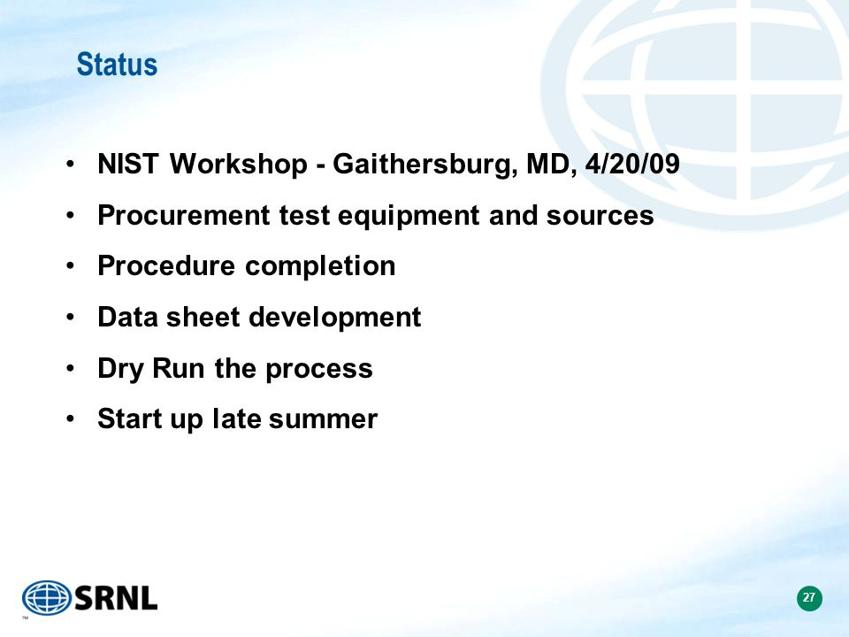27 Status NIST Workshop - Gaithersburg, MD, 4/20/09 Procurement test equipment and sources Procedure completion Data sheet development Dry Run the process Start up late summer