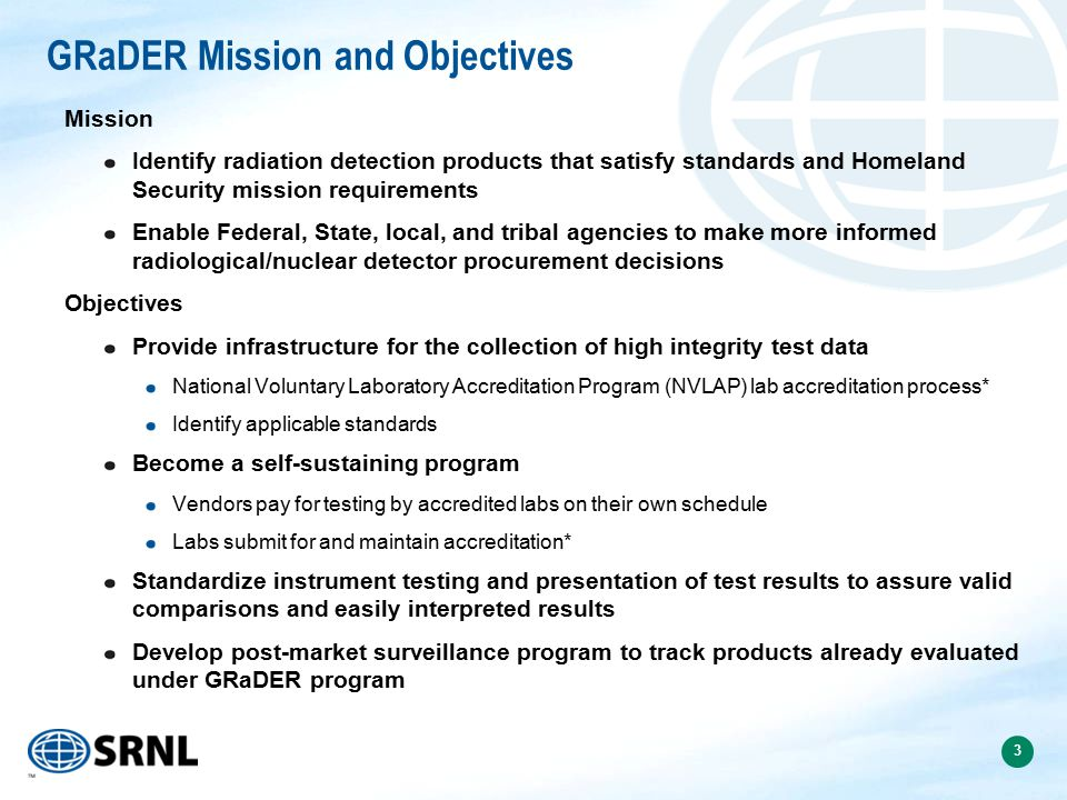 3 GRaDER Mission and Objectives Mission Identify radiation detection products that satisfy standards and Homeland Security mission requirements Enable Federal, State, local, and tribal agencies to make more informed radiological/nuclear detector procurement decisions Objectives Provide infrastructure for the collection of high integrity test data National Voluntary Laboratory Accreditation Program (NVLAP) lab accreditation process* Identify applicable standards Become a self-sustaining program Vendors pay for testing by accredited labs on their own schedule Labs submit for and maintain accreditation* Standardize instrument testing and presentation of test results to assure valid comparisons and easily interpreted results Develop post-market surveillance program to track products already evaluated under GRaDER program