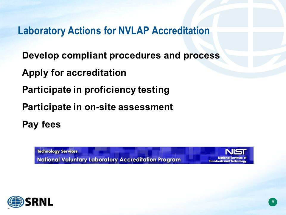9 Laboratory Actions for NVLAP Accreditation Develop compliant procedures and process Apply for accreditation Participate in proficiency testing Participate in on-site assessment Pay fees