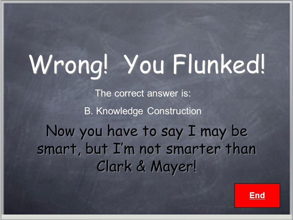Wrong. You Flunked. Now you have to say I may be smart, but I'm not smarter than Clark & Mayer.