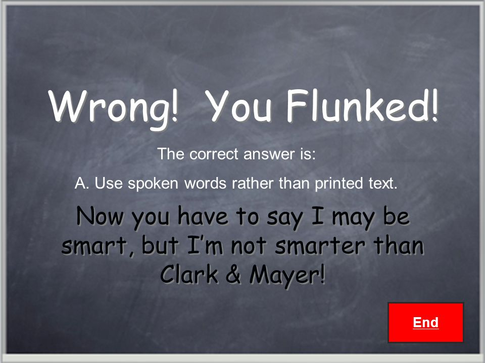 Wrong.You Flunked. Now you have to say I may be smart, but I'm not smarter than Clark & Mayer.