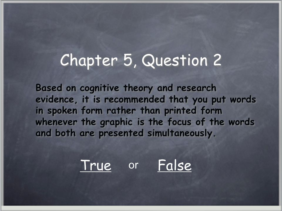 Chapter 5, Question 2 Based on cognitive theory and research evidence, it is recommended that you put words in spoken form rather than printed form whenever the graphic is the focus of the words and both are presented simultaneously.