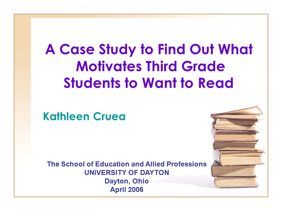 A Case Study to Find Out What Motivates Third Grade Students to Want to Read The School of Education and Allied Professions UNIVERSITY OF DAYTON Dayto