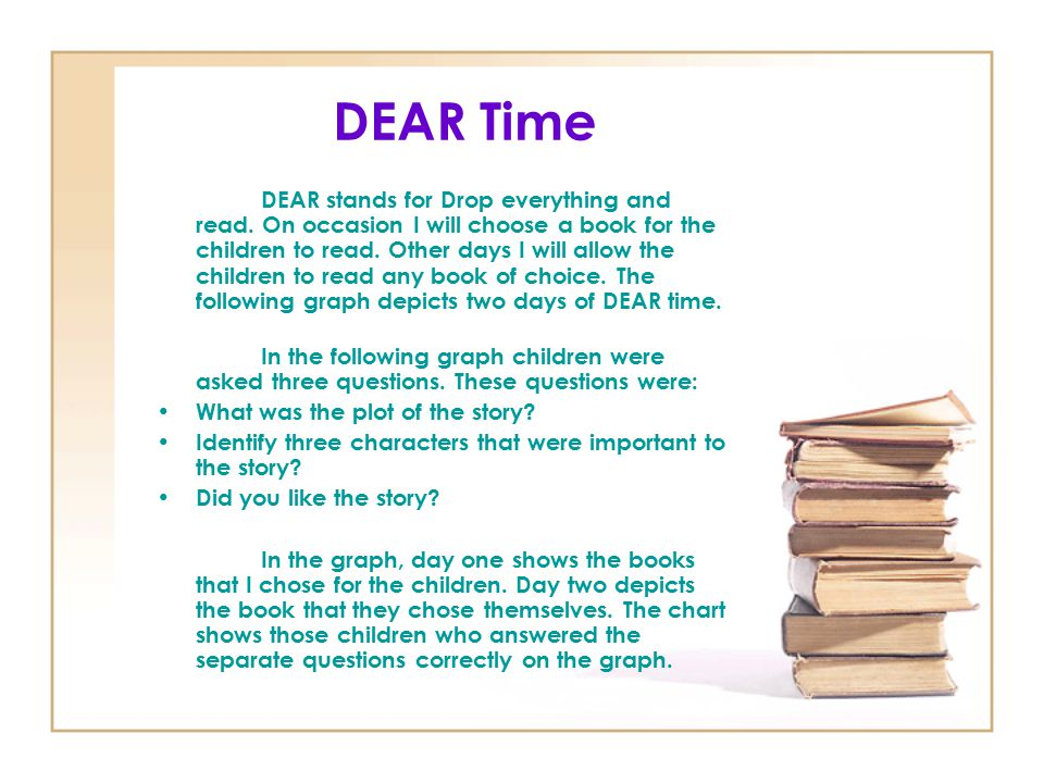 DEAR Time DEAR stands for Drop everything and read. On occasion I will choose a book for the children to read. Other days I will allow the children to