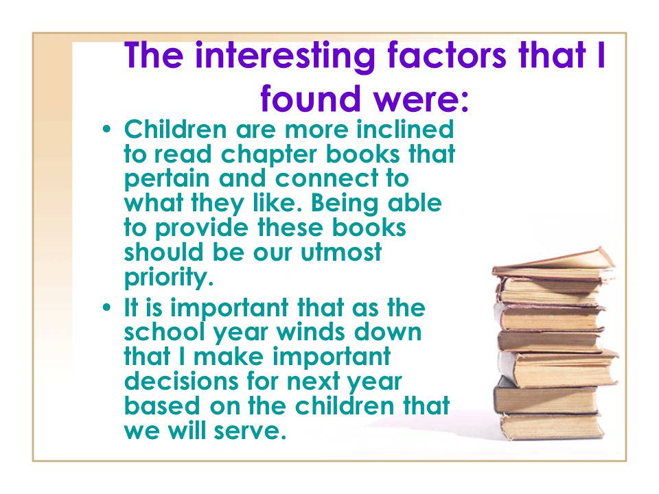 The interesting factors that I found were: Children are more inclined to read chapter books that pertain and connect to what they like. Being able to